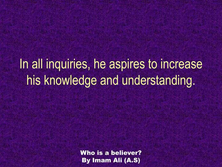 In all inquiries, he aspires to increase his knowledge and understanding.