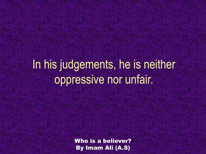 In his judgements, he is neither oppressive nor unfair.