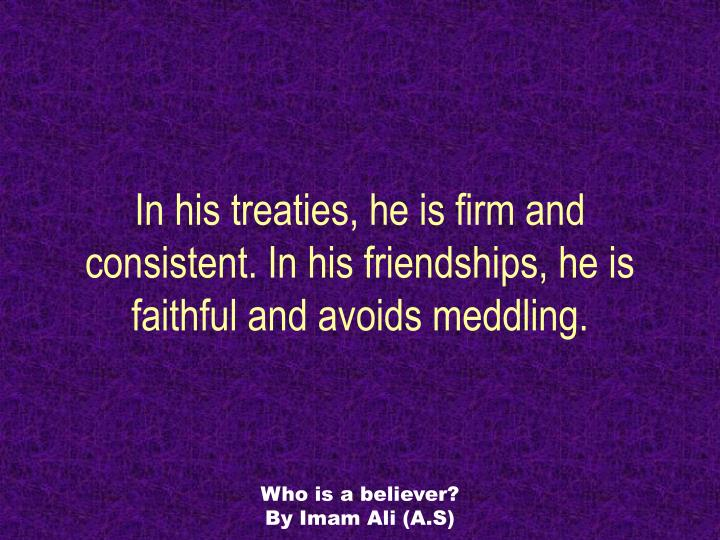 In his treaties, he is firm and consistent. In his friendships, he is faithful and avoids meddling.