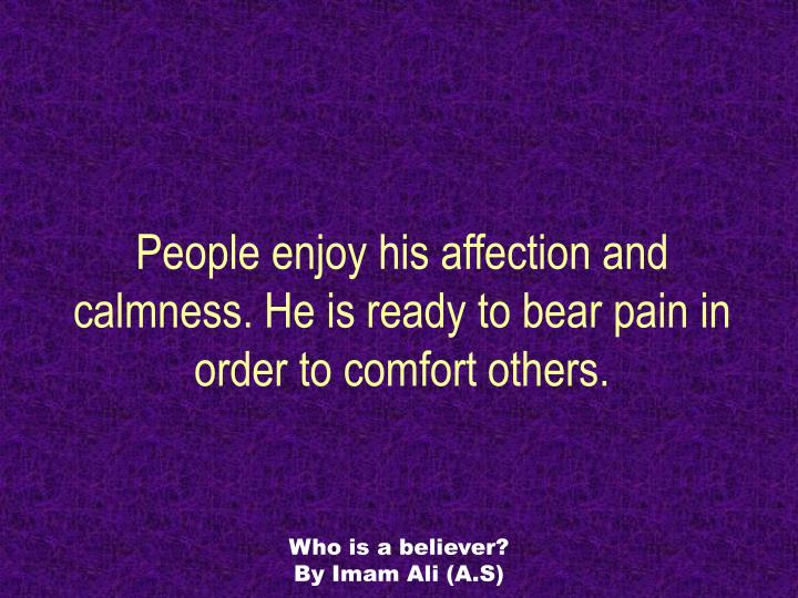 People enjoy his affection and calmness. He is ready to bear pain in order to comfort others.