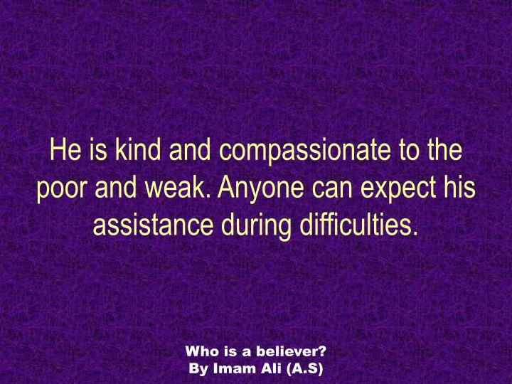 He is kind and compassionate to the poor and weak. Anyone can expect his assistance during difficulties.