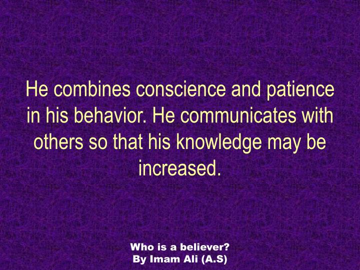He combines conscience and patience in his behavior. He communicates with others so that his knowledge may be increased.