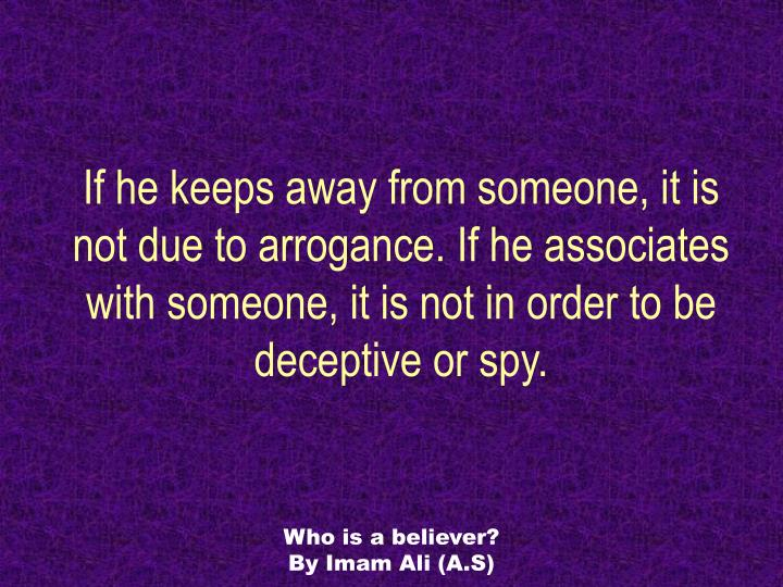 If he keeps away from someone, it is not due to arrogance. If he associates with someone, it is not in order to be deceptive or spy.