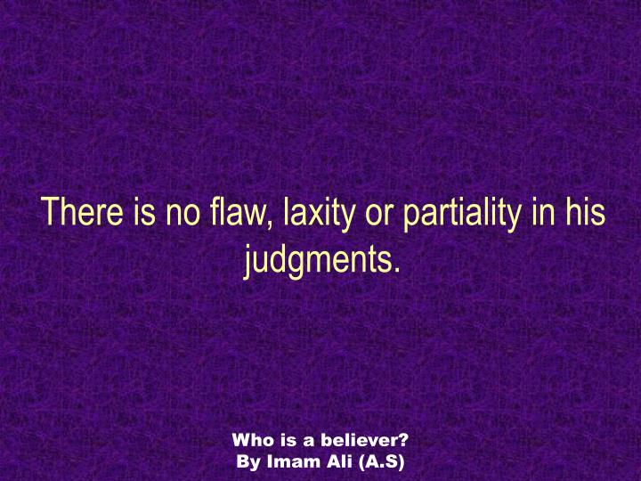 There is no flaw, laxity or partiality in his judgments.