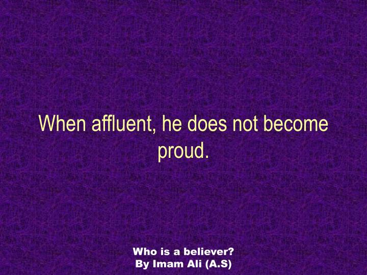 When affluent, he does not become proud.