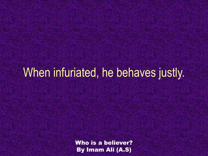 When infuriated, he behaves justly.