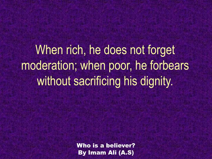 When rich, he does not forget moderation; when poor, he forbears without sacrificing his dignity.