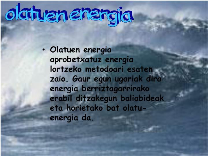 Olatuen energia aprobetxatuz energia lortzeko metodoari esaten zaio. Gaur