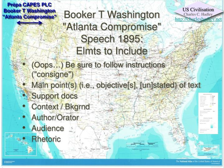 atlanta compromise analysis Atlanta compromise, classic statement on race relations, articulated by booker t washington, a leading black educator in the united states in the late 19th century in a speech at the cotton states and international exposition in atlanta, georgia, on september 18, 1895, washington asserted that vocational education, which gave blacks an opportunity for economic security, was more valuable to.
