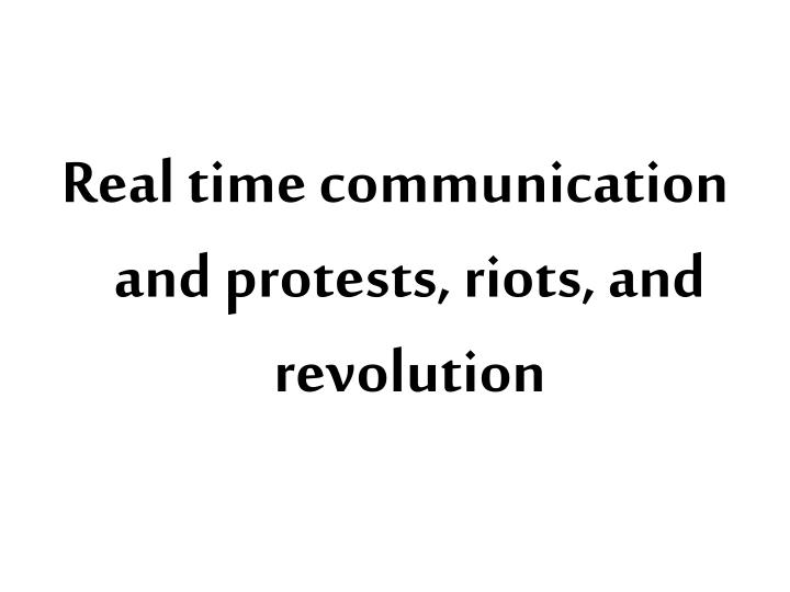 Real time communication and protests, riots, and revolution