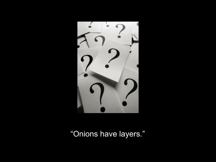 """""""Onions have layers."""""""
