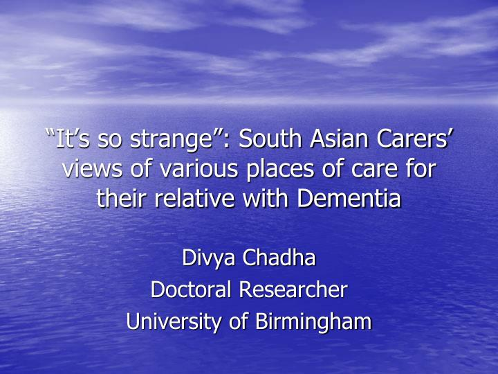 It s so strange south asian carers views of various places of care for their relative with dementia