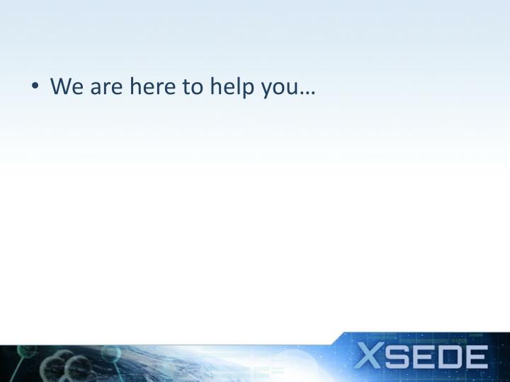 We are here to help you…