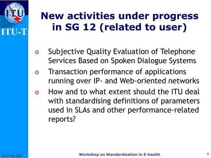 New activities under progress in SG 12 (related to user)