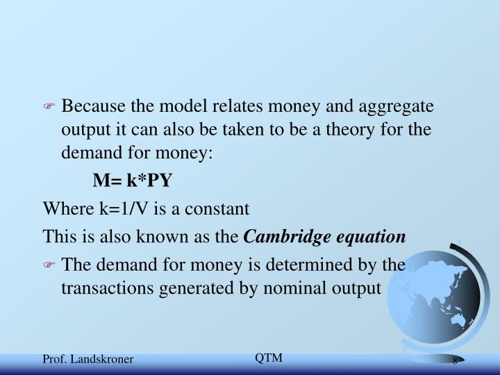 Because the model relates money and aggregate output it can also be taken to be a theory for the demand for money: