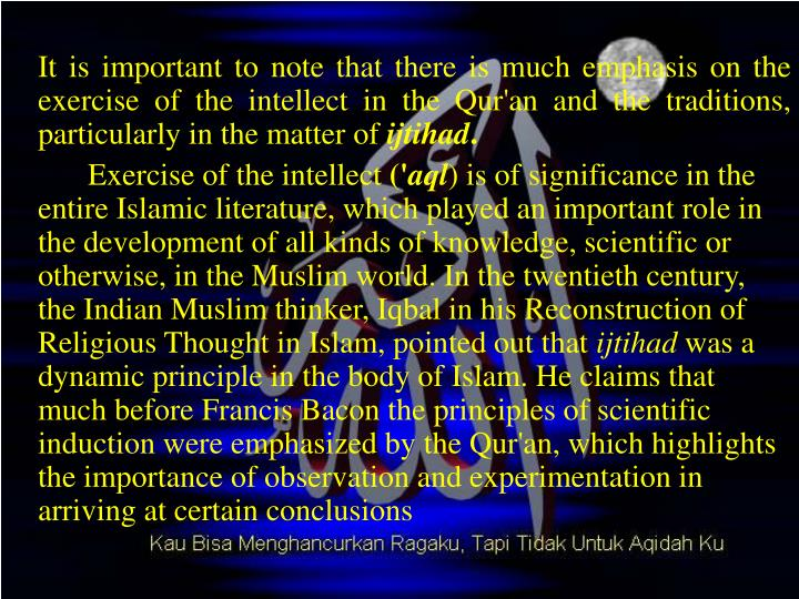 It is important to note that there is much emphasis on the exercise of the intellect in the Qur'an and the traditions, particularly in the matter of