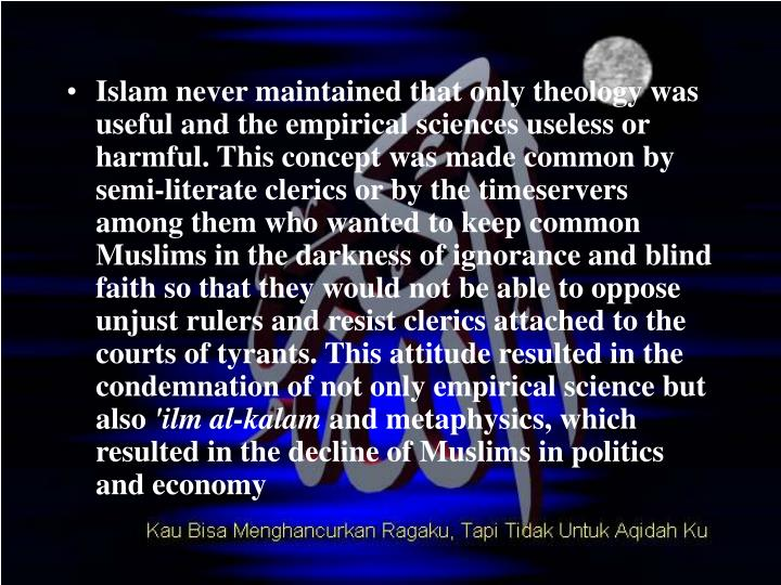 Islam never maintained that only theology was useful and the empirical sciences useless or harmful. This concept was made common by semi-literate clerics or by the timeservers among them who wanted to keep common Muslims in the darkness of ignorance and blind faith so that they would not be able to oppose unjust rulers and resist clerics attached to the courts of tyrants. This attitude resulted in the condemnation of not only empirical science but also