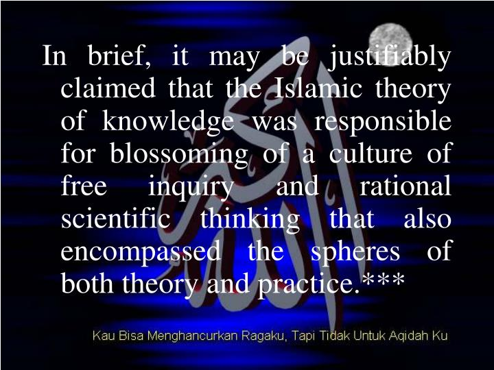 In brief, it may be justifiably claimed that the Islamic theory of knowledge was responsible for blossoming of a culture of free inquiry and rational scientific thinking that also encompassed the spheres of both theory and practice.***