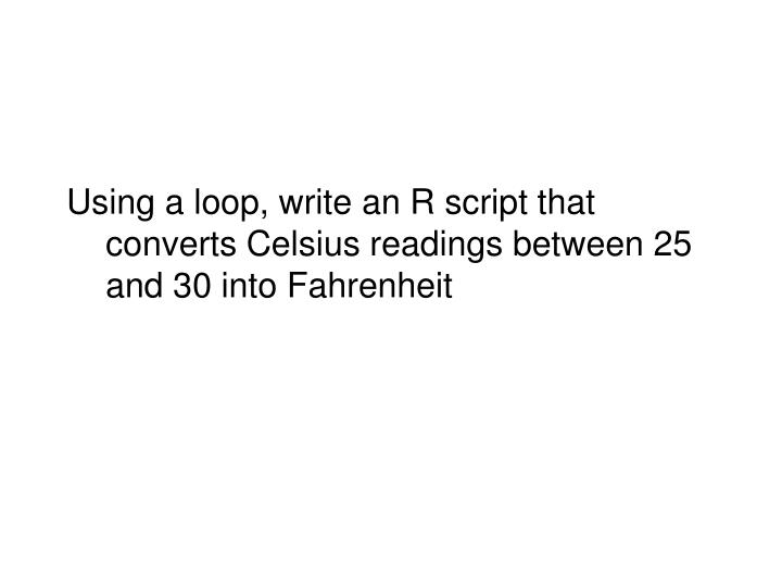 Using a loop, write an R script that converts Celsius readings between 25 and 30 into Fahrenheit