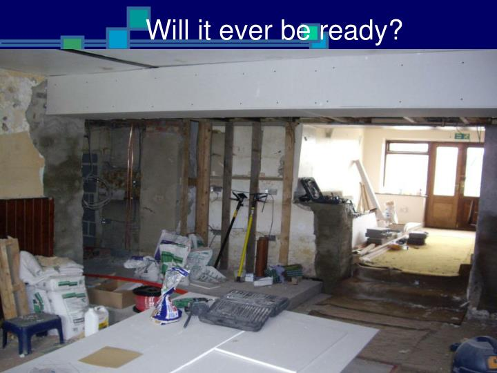 Will it ever be ready?