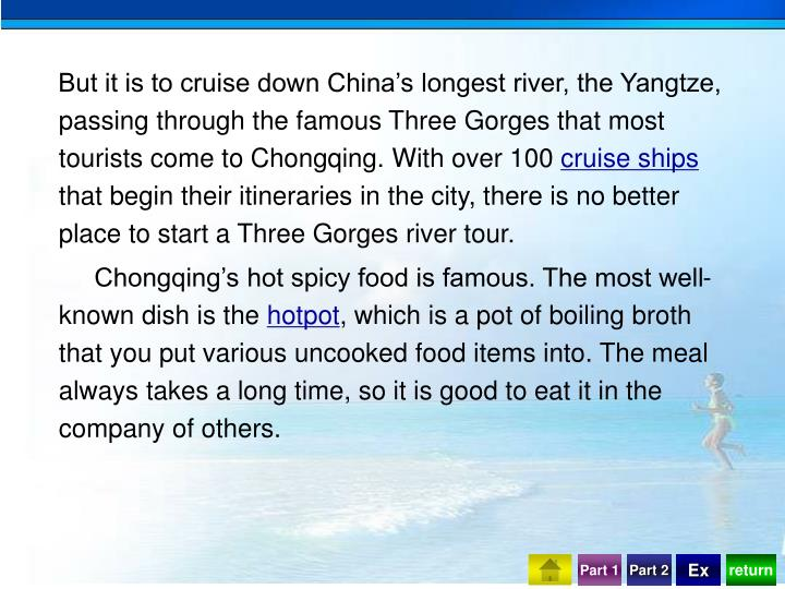 But it is to cruise down China's longest river, the Yangtze, passing through the famous Three Gorges that most tourists come to Chongqing. With over 100