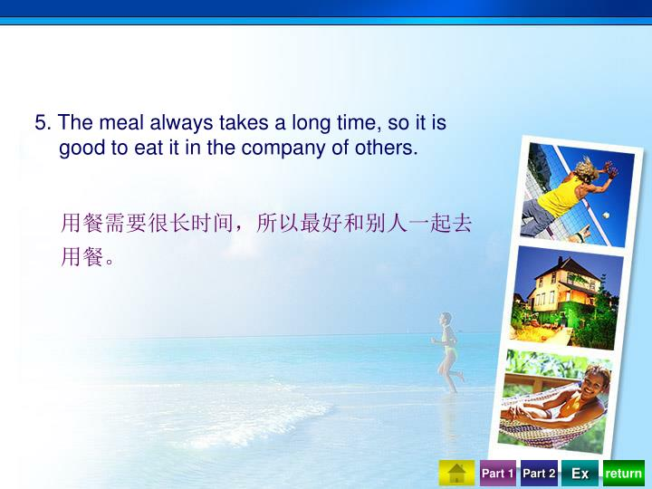 5. The meal always takes a long time, so it is good to eat it in the company of others.