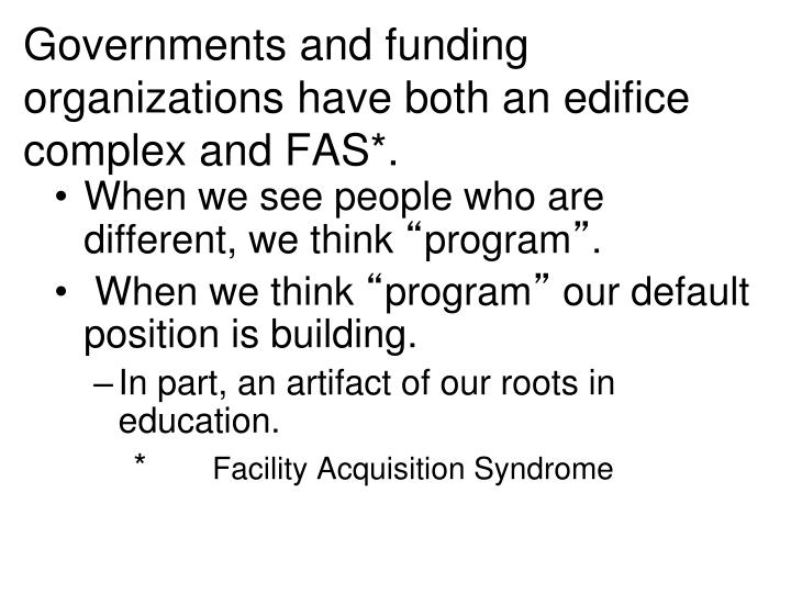 Governments and funding organizations have both an edifice complex and FAS*.