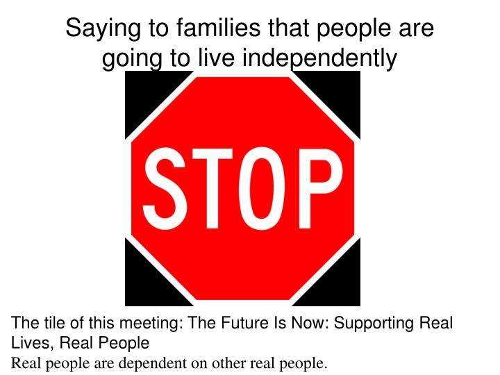 Saying to families that people are going to live independently