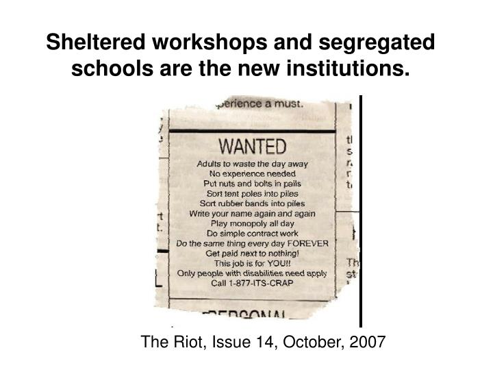 Sheltered workshops and segregated schools are the new institutions.
