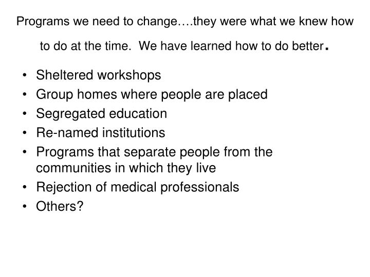 Programs we need to change….they were what we knew how to do at the time.  We have learned how to do better