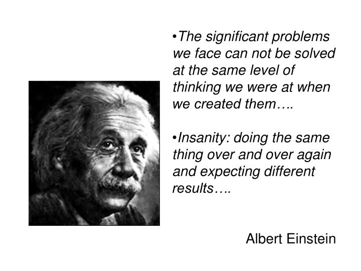 The significant problems we face can not be solved at the same level of thinking we were at when we created them….