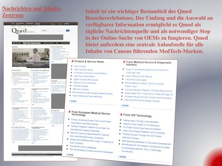 Inhalt ist ein wichtiger Bestandteil des Qmed Besuchererlebnisses. Der Umfang und die Auswahl an verfügbarer Information ermöglicht es Qmed als tägliche Nachrichtenquelle und als notwendiger Stop in der Online-Suche von OEMs zu fungieren. Qmed bietet außerdem eine zentrale Anlaufstelle für alle Inhalte von Canons führenden MedTech-Marken.