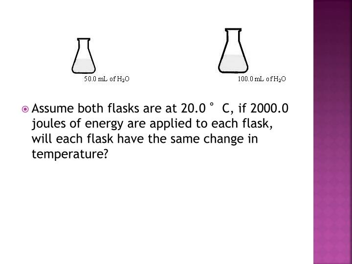 Assume both flasks are at 20.0 °C, if 2000.0 joules of energy are applied to each flask, will each flask have the same change in temperature?