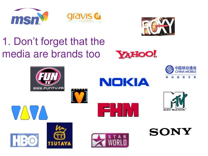 1. Don't forget that the media are brands too