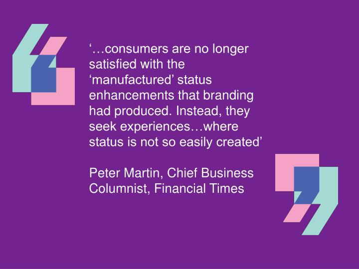 '…consumers are no longer satisfied with the 'manufactured' status enhancements that branding had produced. Instead, they seek experiences…where status is not so easily created'