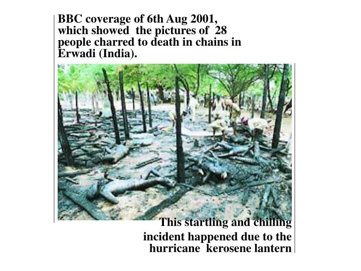 BBC coverage of 6th Aug 2001, which showed  the pictures of  28 people charred to death in chains in Erwadi (India).