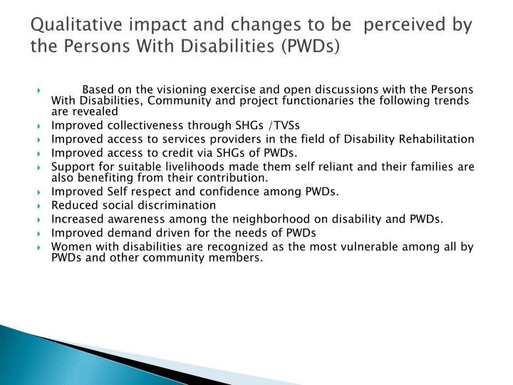 Qualitative impact and changes to be  perceived by the Persons With Disabilities (PWDs)
