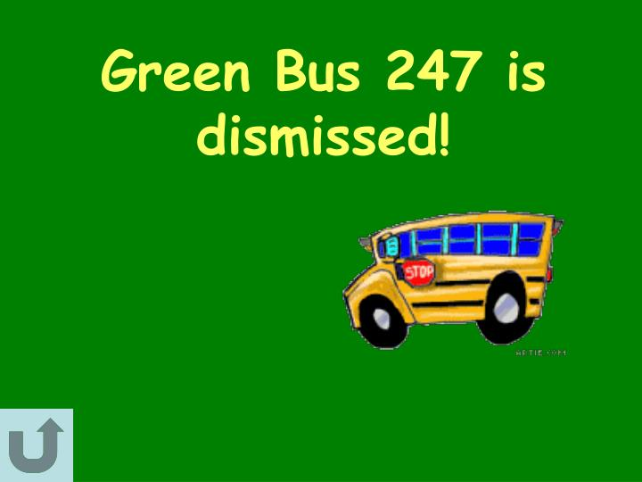 Green Bus 247 is dismissed!