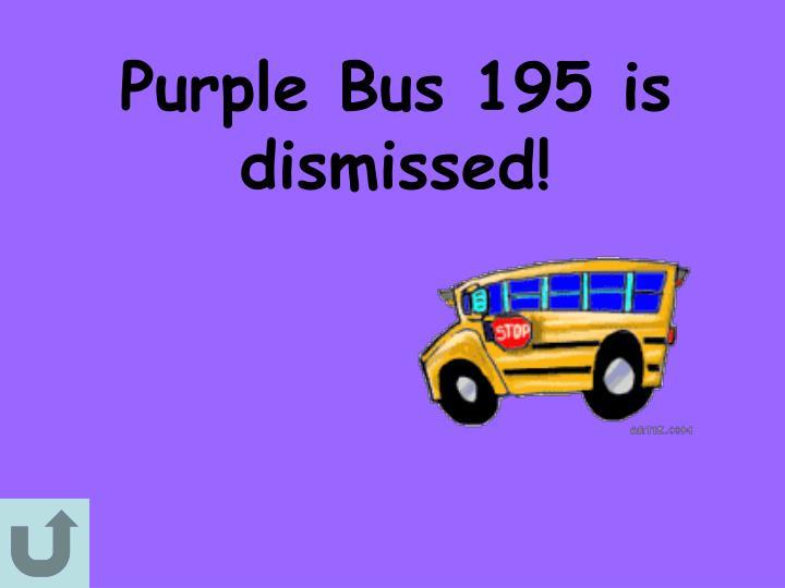 Purple Bus 195 is dismissed!