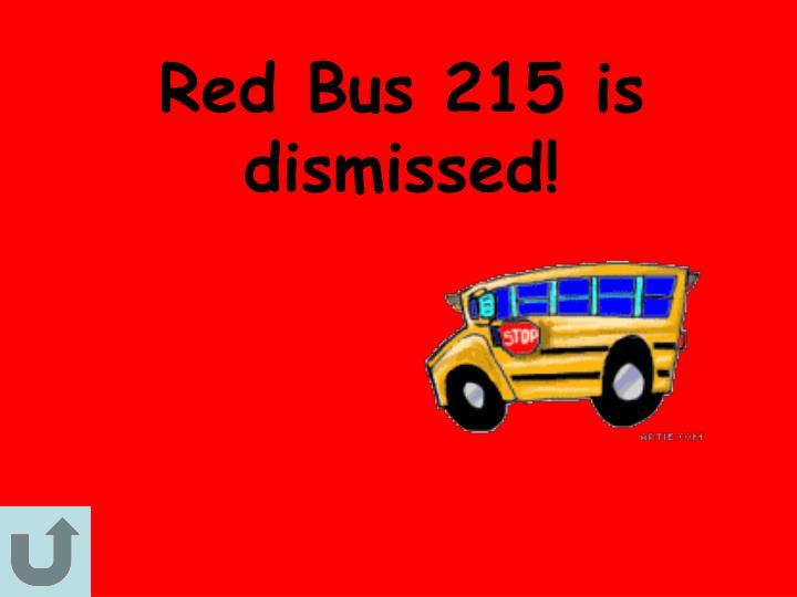 Red Bus 215 is dismissed!