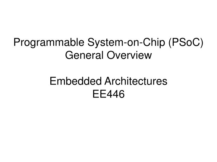 programmable system on chip psoc general overview embedded architectures ee446 n.