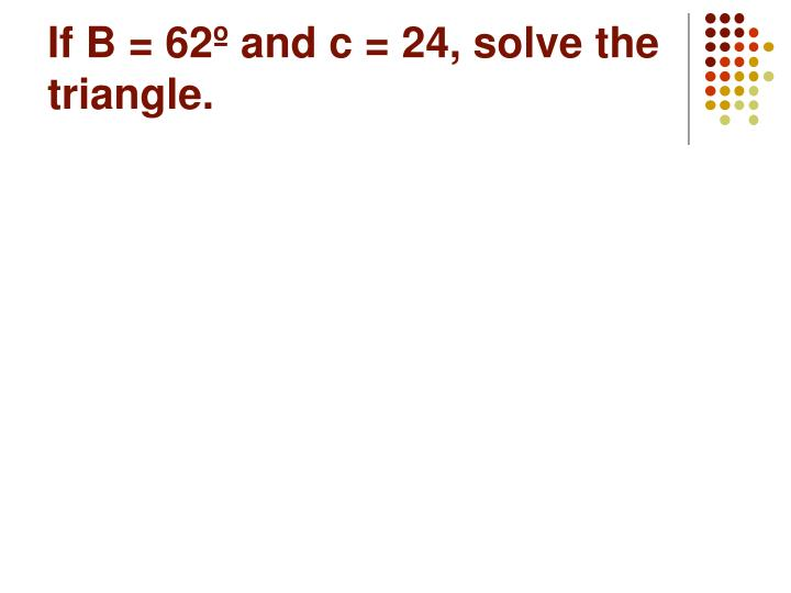 If B = 62º and c = 24, solve the triangle.