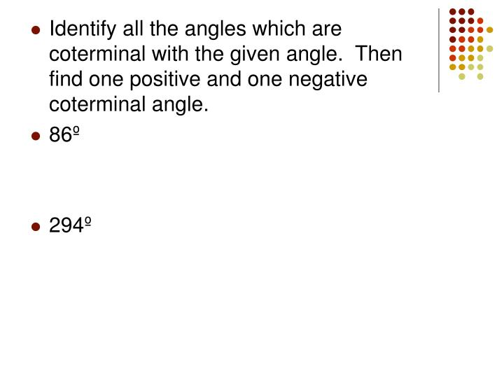 Identify all the angles which are coterminal with the given angle.  Then find one positive and one negative coterminal angle.