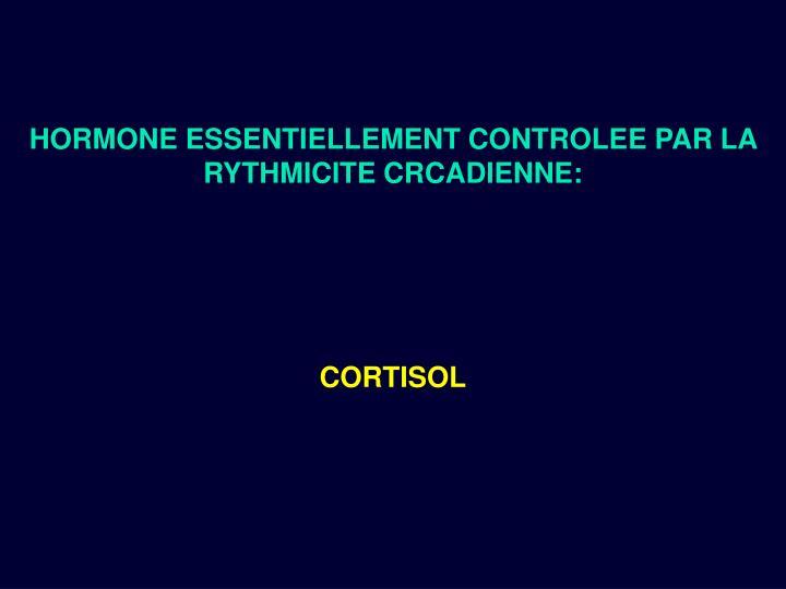 HORMONE ESSENTIELLEMENT CONTROLEE PAR LA RYTHMICITE CRCADIENNE: