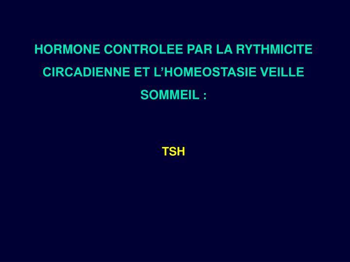 HORMONE CONTROLEE PAR LA RYTHMICITE CIRCADIENNE ET L'HOMEOSTASIE VEILLE SOMMEIL