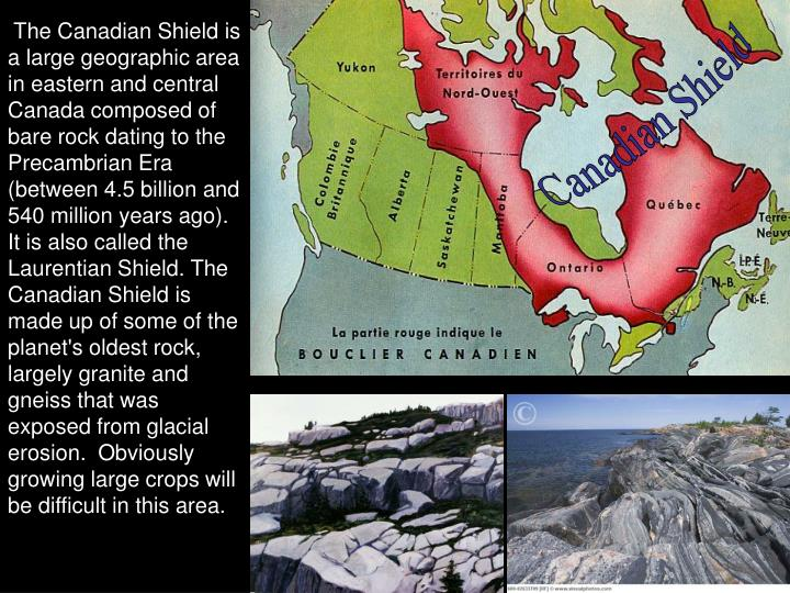 The Canadian Shield is a large geographic area in eastern and central Canada composed of bare rock dating to the Precambrian Era (between 4.5 billion and 540 million years ago). It is also called the Laurentian Shield. The Canadian Shield is made up of some of the planet's oldest rock, largely granite and gneiss that was exposed from glacial erosion.  Obviously growing large crops will be difficult in this area.