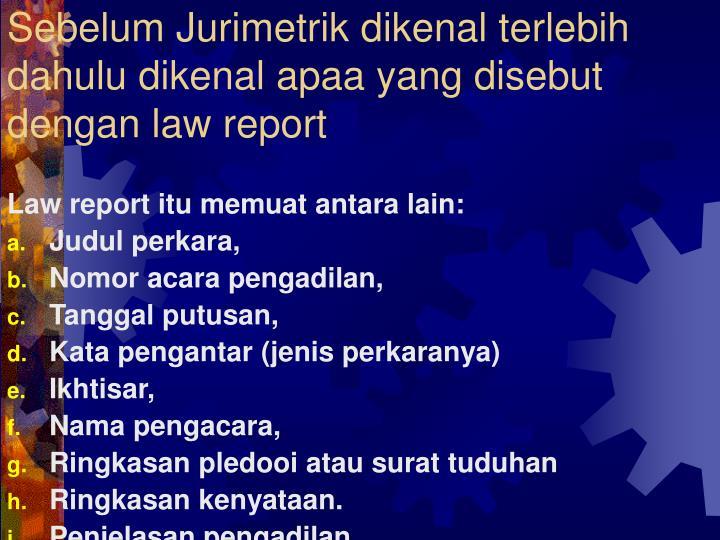Sebelum Jurimetrik dikenal terlebih dahulu dikenal apaa yang disebut dengan law report