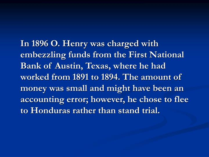 In 1896 O. Henry was charged with embezzling funds from the First National Bank of Austin, Texas, where he had worked from 1891 to 1894. The amount of money was small and might have been an accounting error; however, he chose to flee to Honduras rather than stand trial.