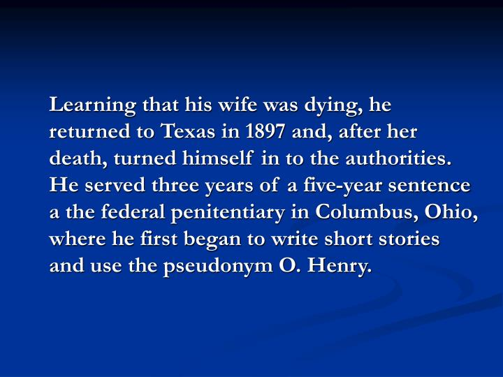 Learning that his wife was dying, he returned to Texas in 1897 and, after her death, turned himself in to the authorities. He served three years of a five-year sentence a the federal penitentiary in Columbus, Ohio, where he first began to write short stories and use the pseudonym O. Henry.