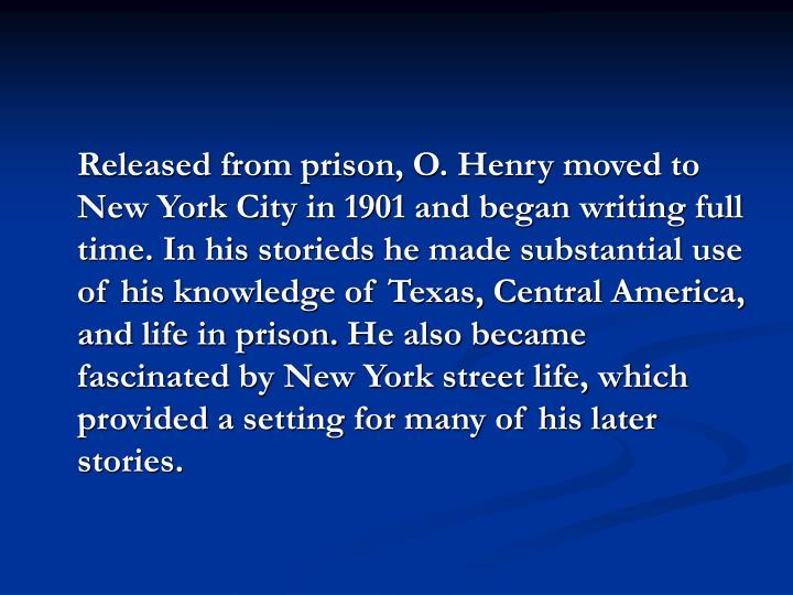 Released from prison, O. Henry moved to New York City in 1901 and began writing full time. In his storieds he made substantial use of his knowledge of Texas, Central America, and life in prison.